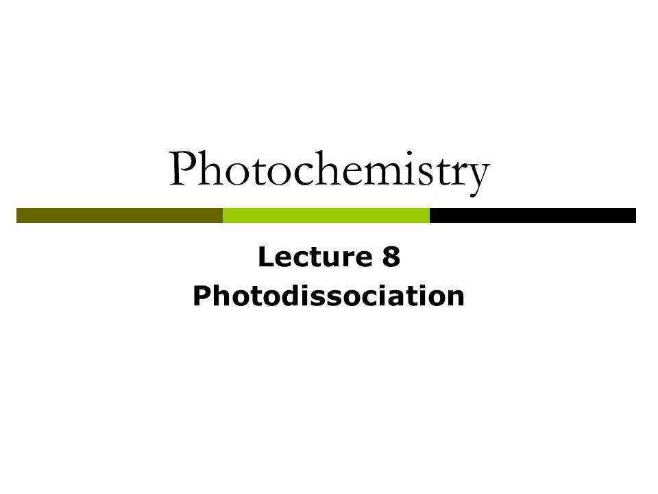 Photochemistry Lecture 8 Photodissociation