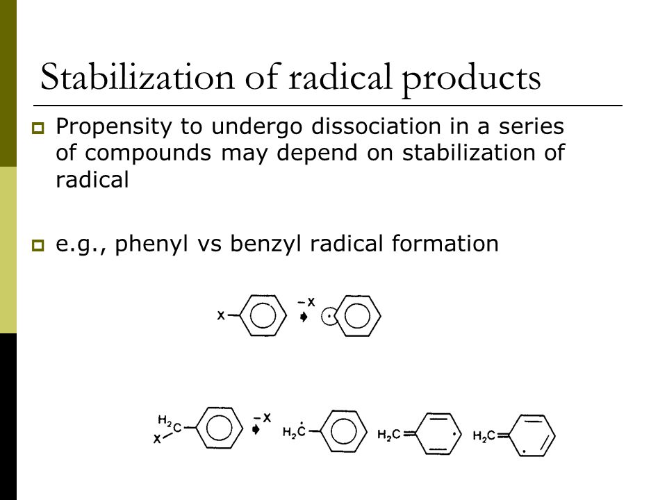 Stabilization of radical products  Propensity to undergo dissociation in a series of compounds may depend on stabilization of radical  e.g., phenyl vs benzyl radical formation