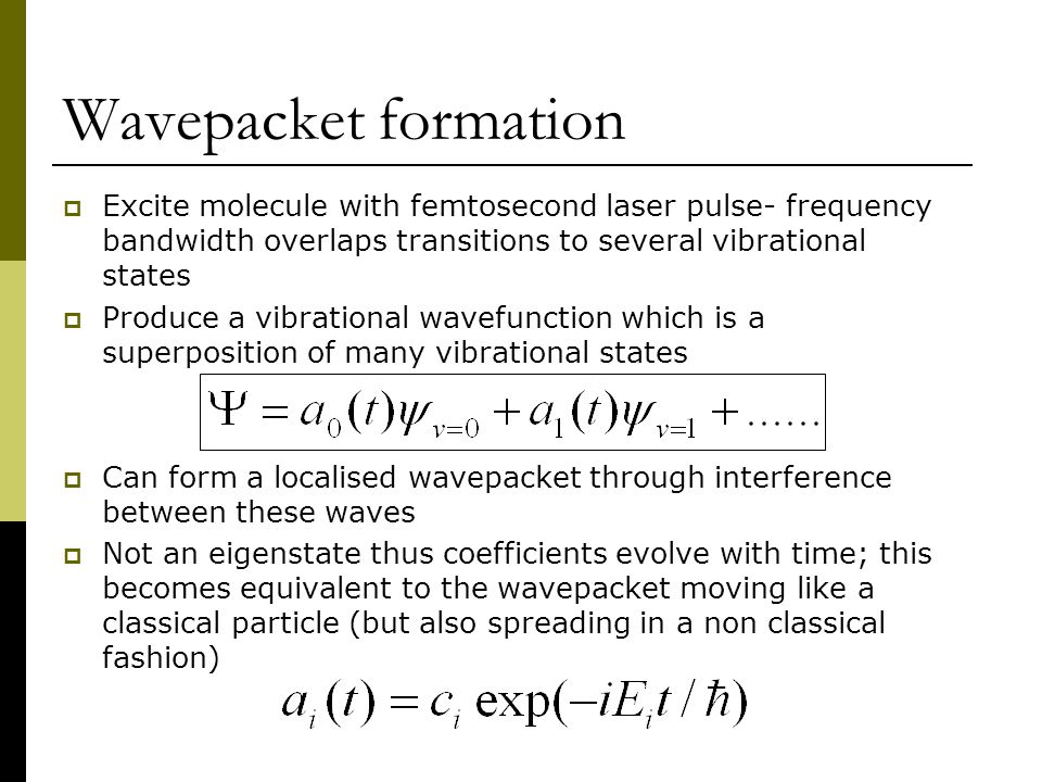 Wavepacket formation  Excite molecule with femtosecond laser pulse- frequency bandwidth overlaps transitions to several vibrational states  Produce a vibrational wavefunction which is a superposition of many vibrational states  Can form a localised wavepacket through interference between these waves  Not an eigenstate thus coefficients evolve with time; this becomes equivalent to the wavepacket moving like a classical particle (but also spreading in a non classical fashion)