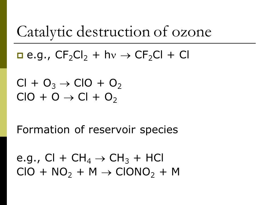 Catalytic destruction of ozone  e.g., CF 2 Cl 2 + h  CF 2 Cl + Cl Cl + O 3  ClO + O 2 ClO + O  Cl + O 2 Formation of reservoir species e.g., Cl + CH 4  CH 3 + HCl ClO + NO 2 + M  ClONO 2 + M