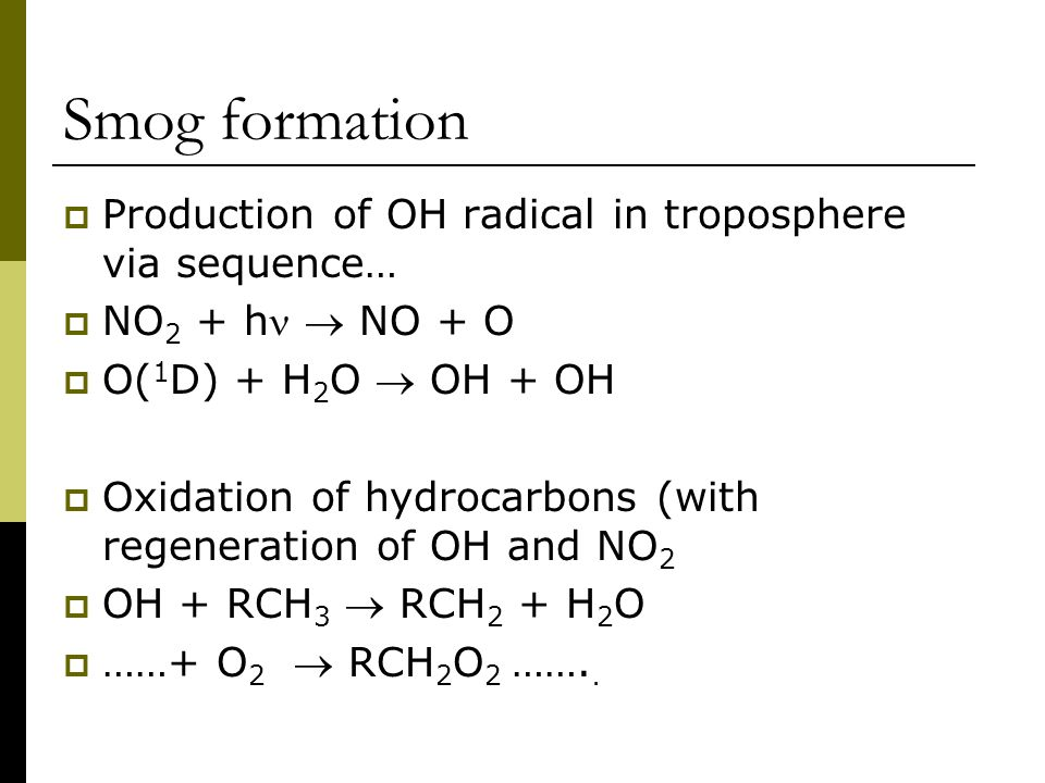Smog formation  Production of OH radical in troposphere via sequence…  NO 2 + h  NO + O  O( 1 D) + H 2 O  OH + OH  Oxidation of hydrocarbons (with regeneration of OH and NO 2  OH + RCH 3  RCH 2 + H 2 O  ……+ O 2  RCH 2 O 2 ……..