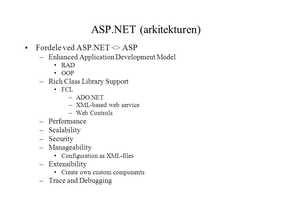 ASP.NET (arkitekturen) Fordele ved ASP.NET <> ASP –Enhanced Application Development Model RAD OOP –Rich Class Library Support FCL –ADO.NET –XML-based web service –Web Controls –Performance –Scalability –Security –Manageability Configuration as XML-files –Extensibility Create own custom components –Trace and Debugging