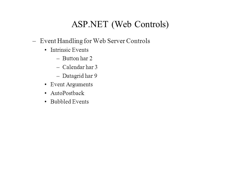 ASP.NET (Web Controls) –Event Handling for Web Server Controls Intrinsic Events –Button har 2 –Calendar har 3 –Datagrid har 9 Event Arguments AutoPostback Bubbled Events