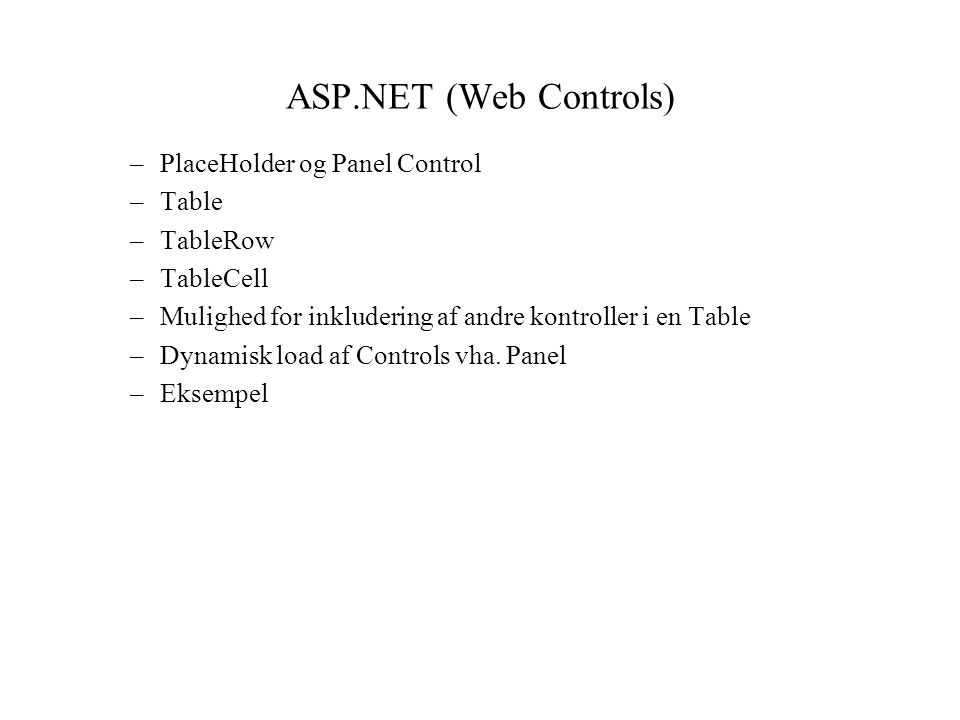 ASP.NET (Web Controls) –PlaceHolder og Panel Control –Table –TableRow –TableCell –Mulighed for inkludering af andre kontroller i en Table –Dynamisk load af Controls vha.