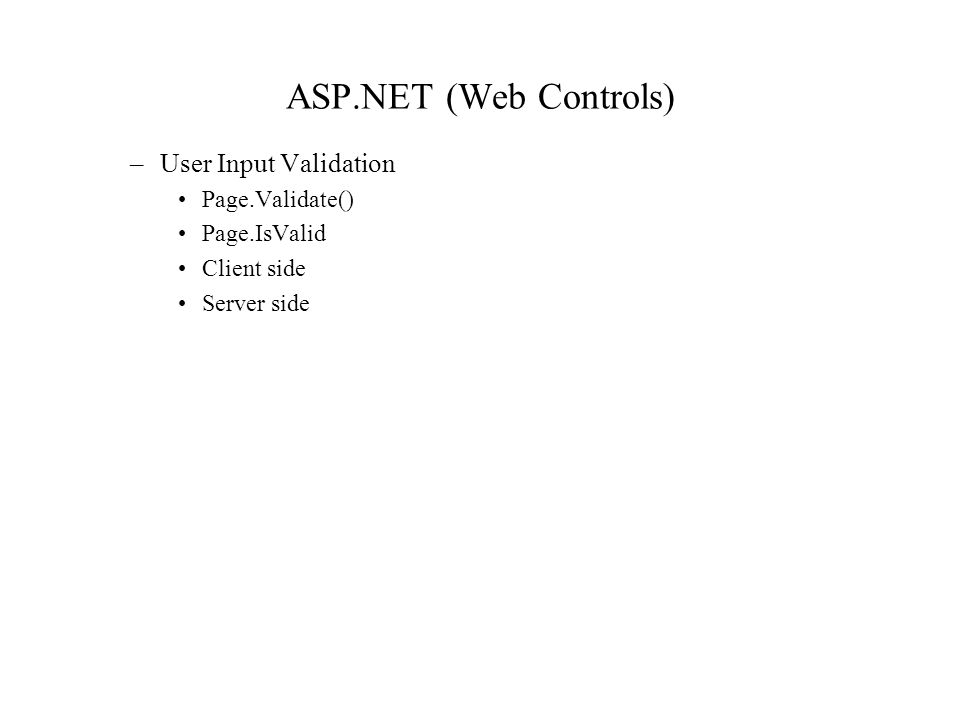 ASP.NET (Web Controls) –User Input Validation Page.Validate() Page.IsValid Client side Server side