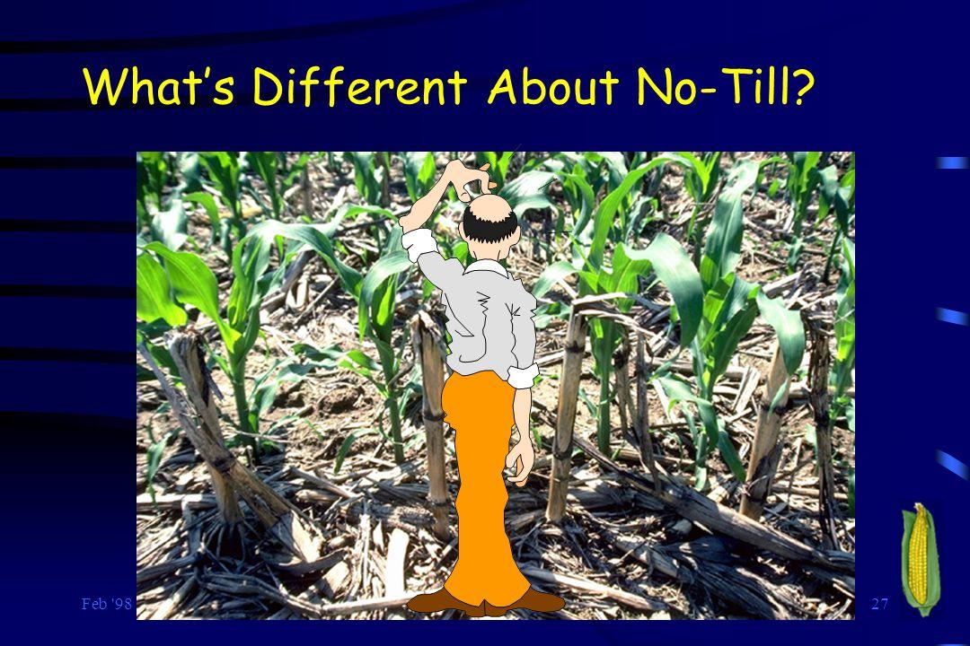 Feb 98 RLNielsen, Purdue Univ. 27 What's Different About No-Till?