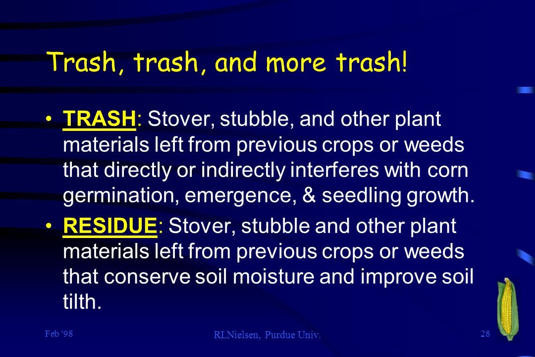 Feb '98 RLNielsen, Purdue Univ. 28 Trash, trash, and more trash! TRASH: Stover, stubble, and other plant materials left from previous crops or weeds t