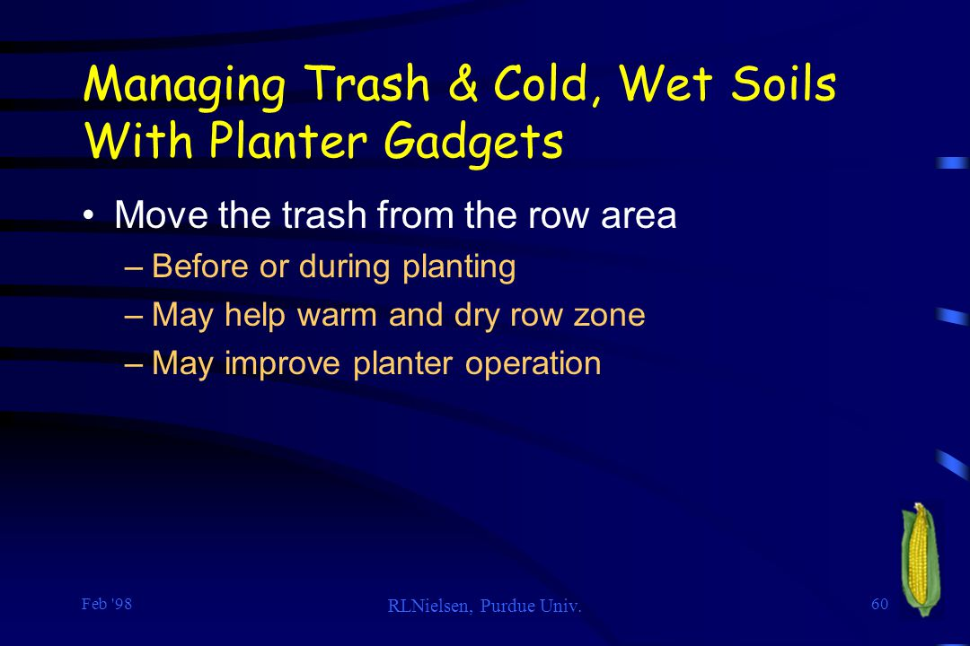 Feb '98 RLNielsen, Purdue Univ. 60 Managing Trash & Cold, Wet Soils With Planter Gadgets Move the trash from the row area –Before or during planting –