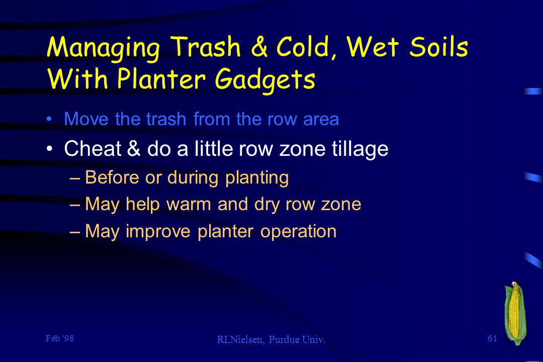 Feb '98 RLNielsen, Purdue Univ. 61 Managing Trash & Cold, Wet Soils With Planter Gadgets Move the trash from the row area Cheat & do a little row zone