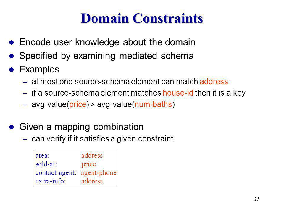 25 Domain Constraints Encode user knowledge about the domain Specified by examining mediated schema Examples –at most one source-schema element can match address –if a source-schema element matches house-id then it is a key –avg-value(price) > avg-value(num-baths) Given a mapping combination –can verify if it satisfies a given constraint area: address sold-at: price contact-agent: agent-phone extra-info: address