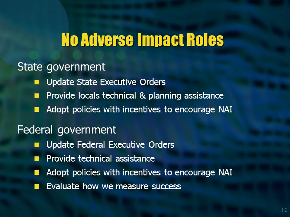 12 No Adverse Impact Roles State government Update State Executive Orders Provide locals technical & planning assistance Adopt policies with incentives to encourage NAI Federal government Update Federal Executive Orders Provide technical assistance Adopt policies with incentives to encourage NAI Evaluate how we measure success