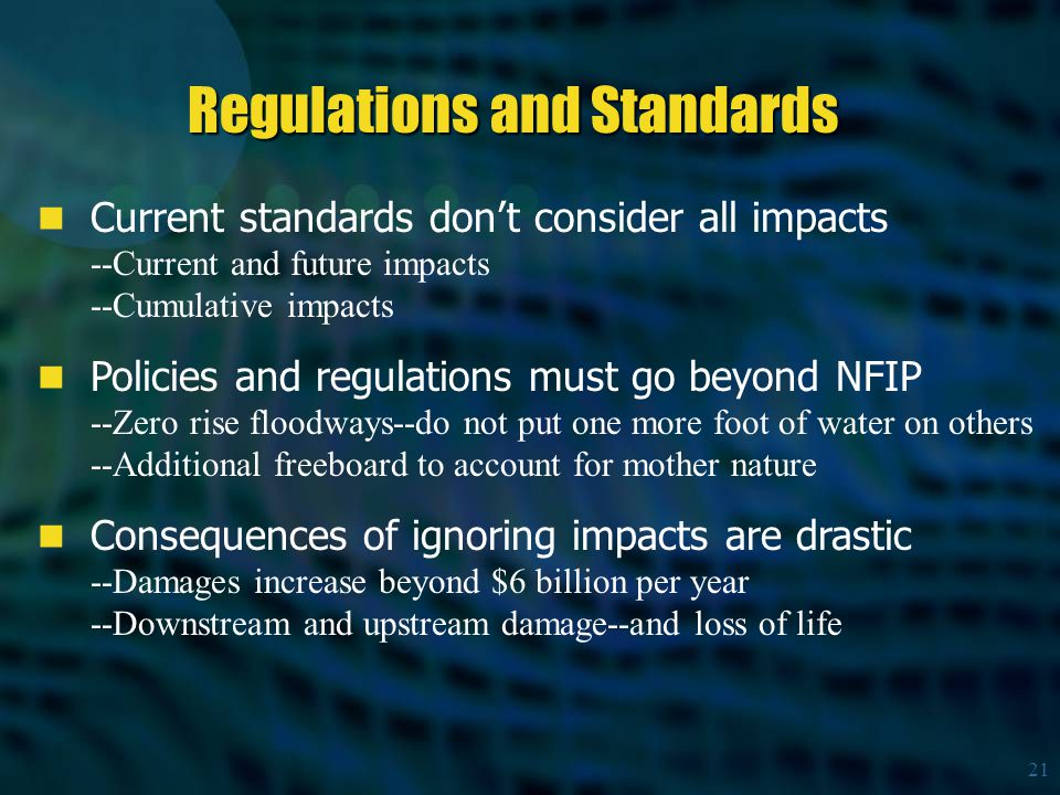 21 Current standards don't consider all impacts --Current and future impacts --Cumulative impacts Policies and regulations must go beyond NFIP --Zero rise floodways--do not put one more foot of water on others --Additional freeboard to account for mother nature Consequences of ignoring impacts are drastic --Damages increase beyond $6 billion per year --Downstream and upstream damage--and loss of life Regulations and Standards