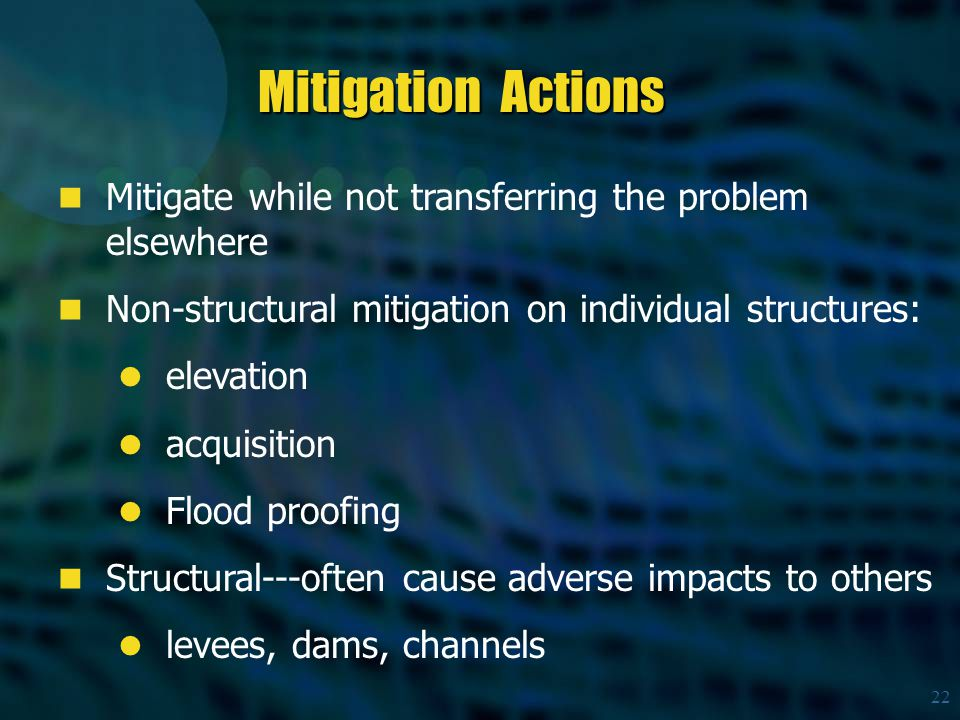 22 Mitigate while not transferring the problem elsewhere Non-structural mitigation on individual structures: elevation acquisition Flood proofing Structural---often cause adverse impacts to others levees, dams, channels Mitigation Actions