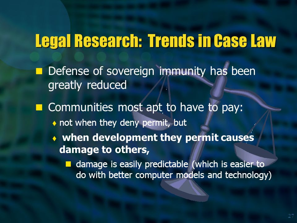 27 Legal Research: Trends in Case Law Defense of sovereign immunity has been greatly reduced Communities most apt to have to pay:  not when they deny permit, but  when development they permit causes damage to others, damage is easily predictable (which is easier to do with better computer models and technology)