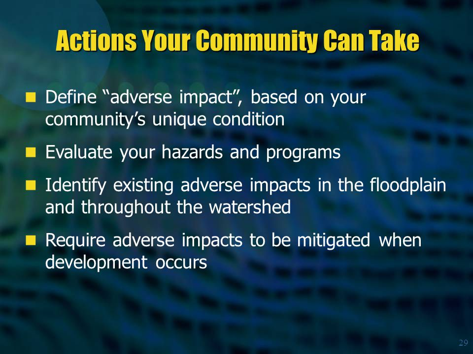 29 Define adverse impact , based on your community's unique condition Evaluate your hazards and programs Identify existing adverse impacts in the floodplain and throughout the watershed Require adverse impacts to be mitigated when development occurs Actions Your Community Can Take