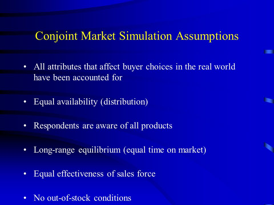 Conjoint Market Simulation Assumptions All attributes that affect buyer choices in the real world have been accounted for Equal availability (distribu