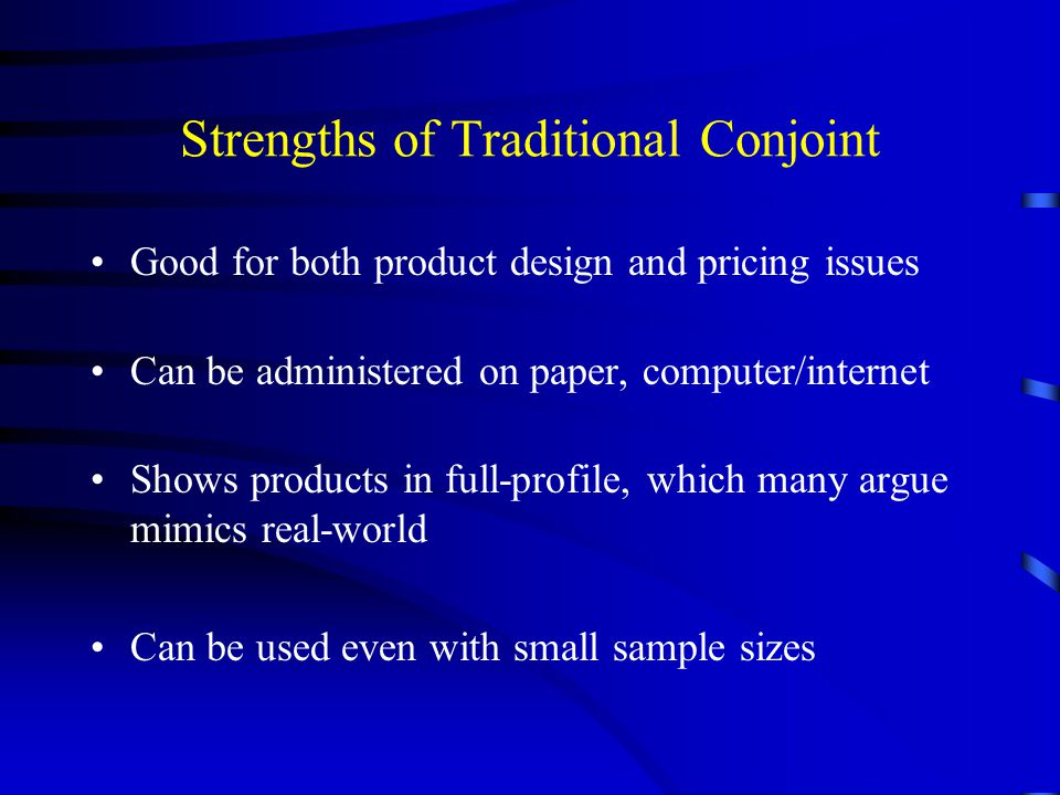 Strengths of Traditional Conjoint Good for both product design and pricing issues Can be administered on paper, computer/internet Shows products in fu
