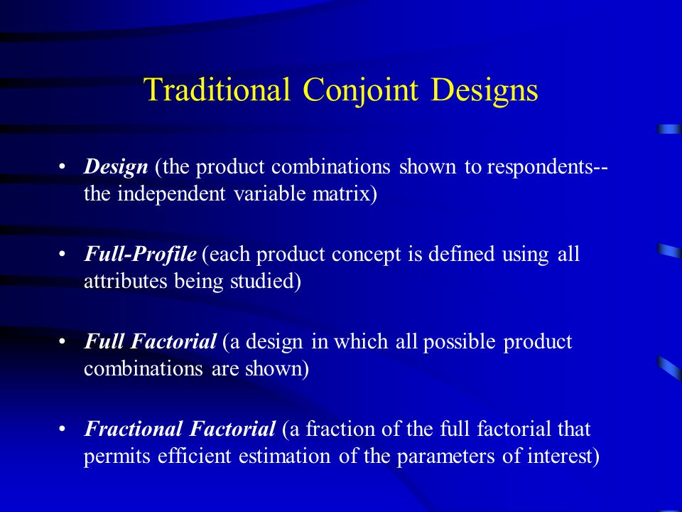 Traditional Conjoint Designs Design (the product combinations shown to respondents-- the independent variable matrix) Full-Profile (each product conce