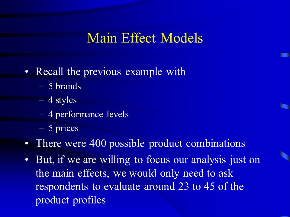Main Effect Models Recall the previous example with –5 brands –4 styles –4 performance levels –5 prices There were 400 possible product combinations B