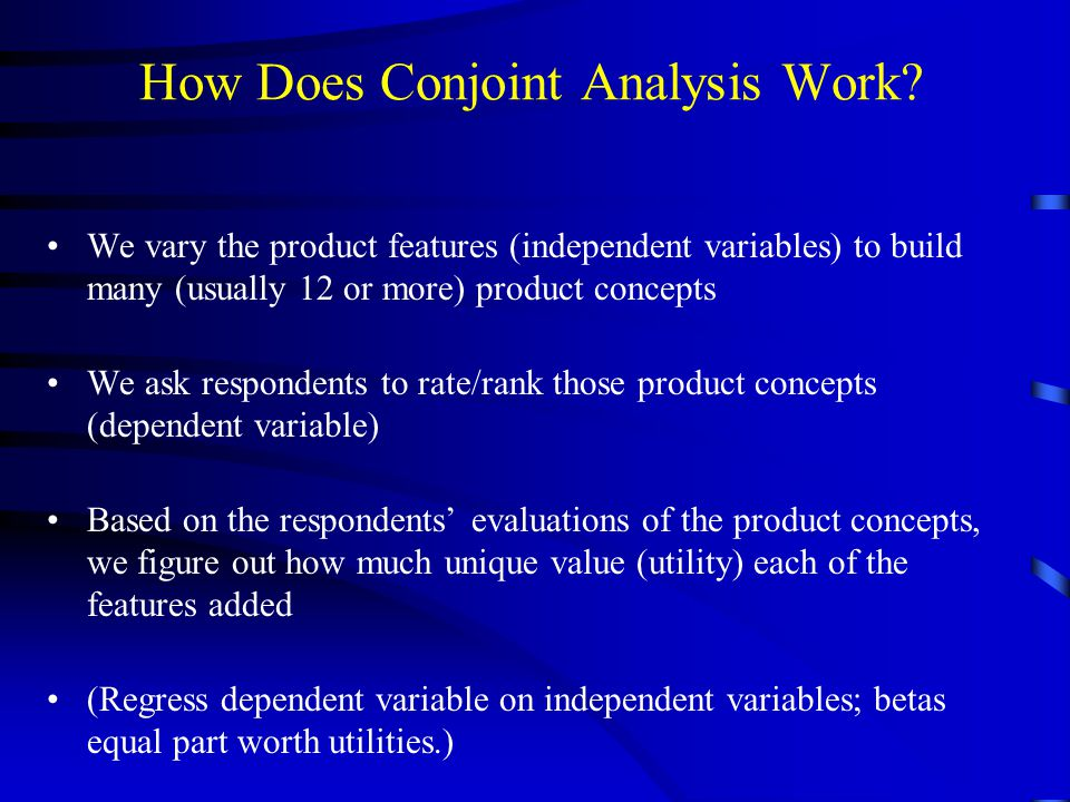 How Does Conjoint Analysis Work? We vary the product features (independent variables) to build many (usually 12 or more) product concepts We ask respo