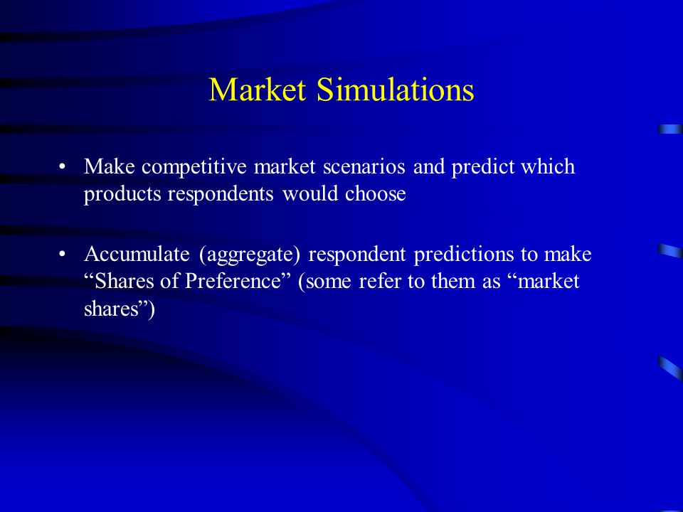 Market Simulations Make competitive market scenarios and predict which products respondents would choose Accumulate (aggregate) respondent predictions