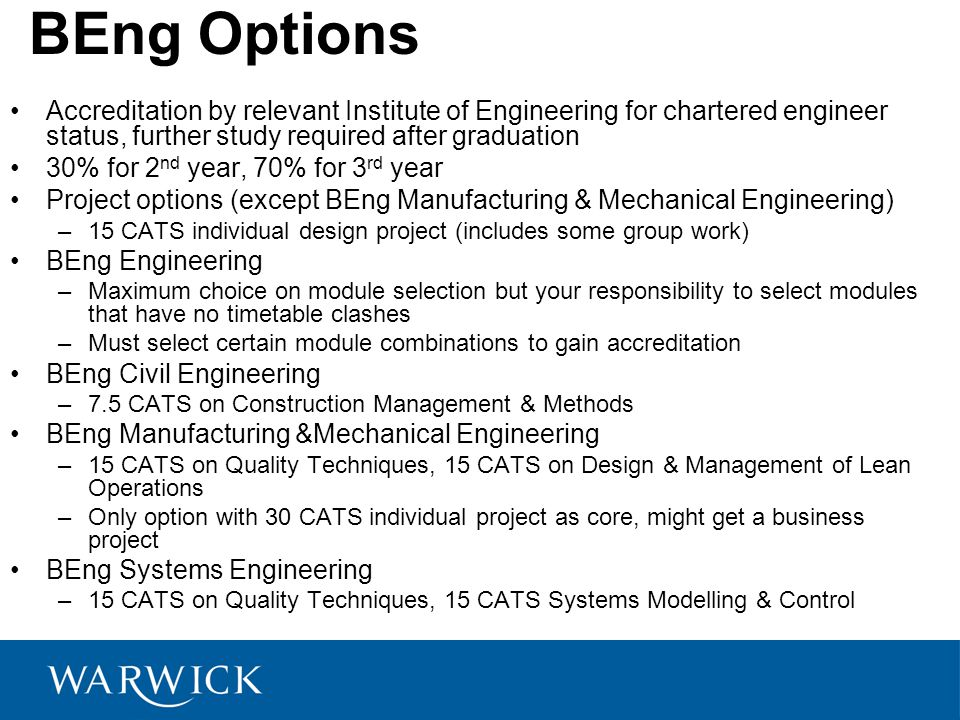 BEng Options Accreditation by relevant Institute of Engineering for chartered engineer status, further study required after graduation 30% for 2 nd year, 70% for 3 rd year Project options (except BEng Manufacturing & Mechanical Engineering) –15 CATS individual design project (includes some group work) BEng Engineering –Maximum choice on module selection but your responsibility to select modules that have no timetable clashes –Must select certain module combinations to gain accreditation BEng Civil Engineering –7.5 CATS on Construction Management & Methods BEng Manufacturing &Mechanical Engineering –15 CATS on Quality Techniques, 15 CATS on Design & Management of Lean Operations –Only option with 30 CATS individual project as core, might get a business project BEng Systems Engineering –15 CATS on Quality Techniques, 15 CATS Systems Modelling & Control