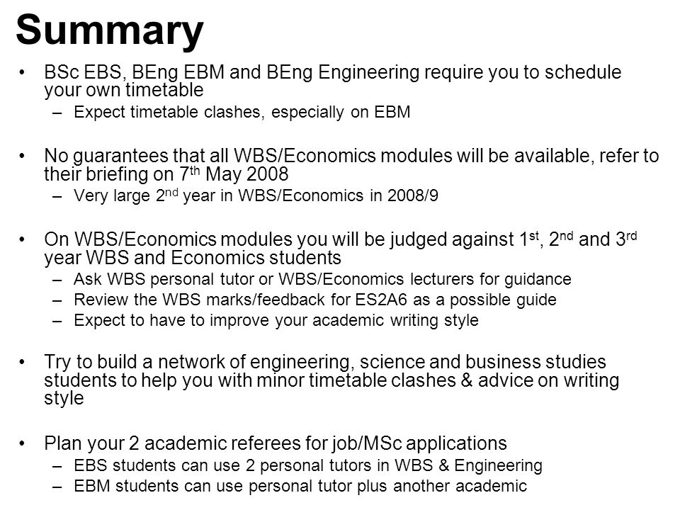 Summary BSc EBS, BEng EBM and BEng Engineering require you to schedule your own timetable –Expect timetable clashes, especially on EBM No guarantees that all WBS/Economics modules will be available, refer to their briefing on 7 th May 2008 –Very large 2 nd year in WBS/Economics in 2008/9 On WBS/Economics modules you will be judged against 1 st, 2 nd and 3 rd year WBS and Economics students –Ask WBS personal tutor or WBS/Economics lecturers for guidance –Review the WBS marks/feedback for ES2A6 as a possible guide –Expect to have to improve your academic writing style Try to build a network of engineering, science and business studies students to help you with minor timetable clashes & advice on writing style Plan your 2 academic referees for job/MSc applications –EBS students can use 2 personal tutors in WBS & Engineering –EBM students can use personal tutor plus another academic