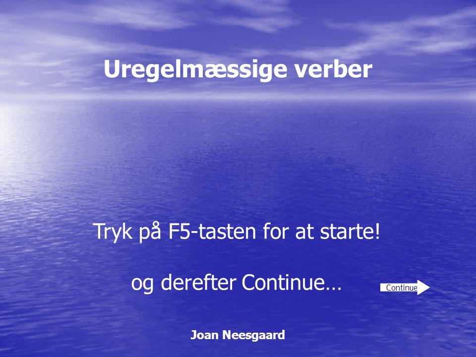 Uregelmæssige verber Joan Neesgaard Continue Tryk på F5-tasten for at starte! og derefter Continue…