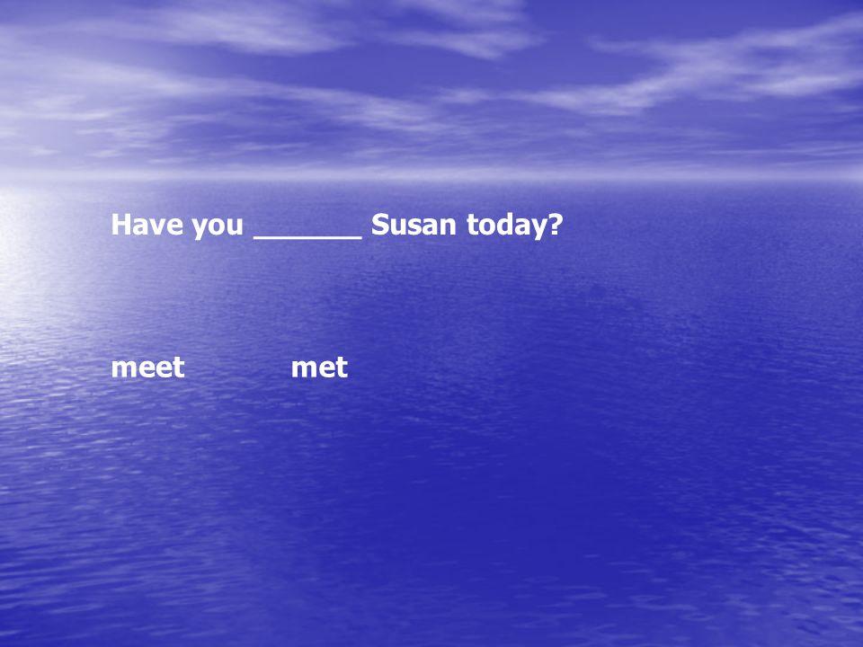 Have you ______ Susan today? meetmet