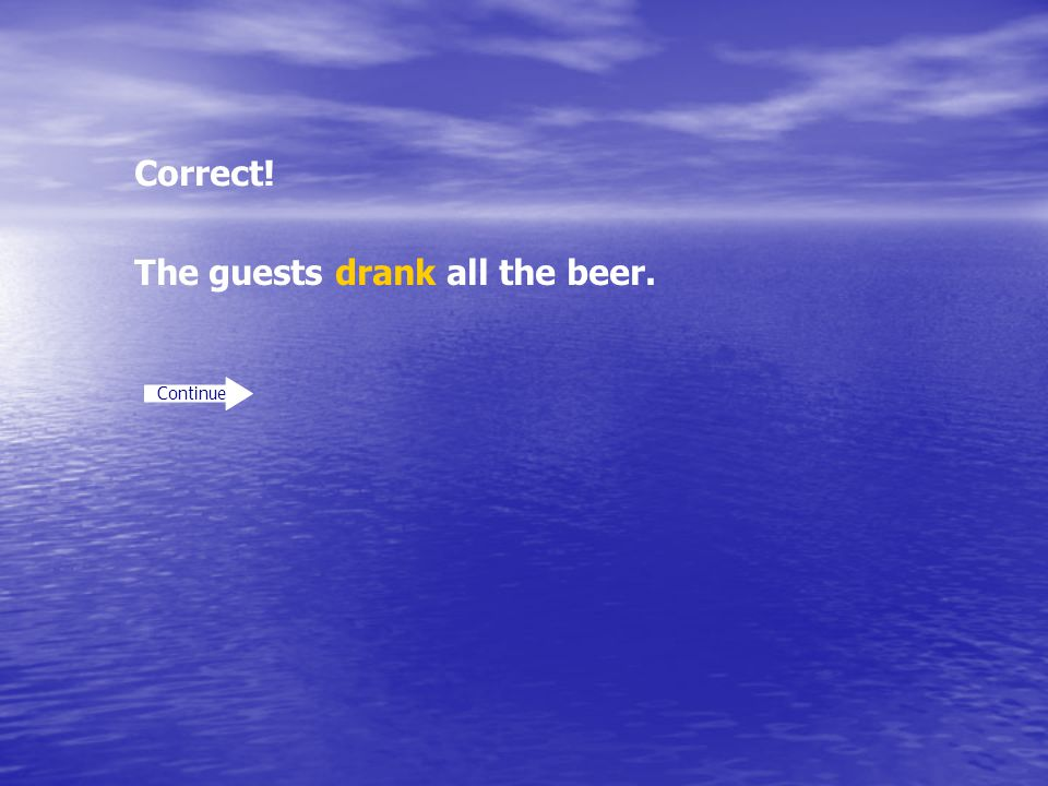 Correct! Continue The guests drank all the beer.