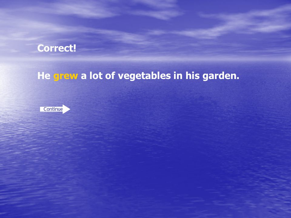 Correct! Continue He grew a lot of vegetables in his garden.