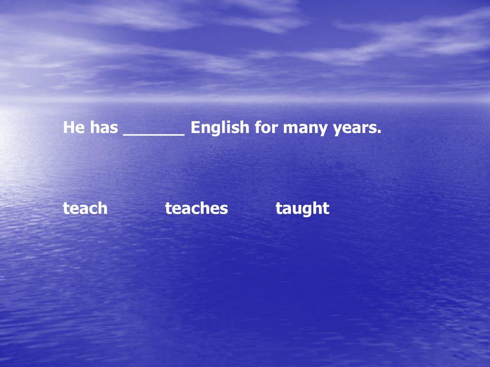 He has ______ English for many years. teachteachestaught