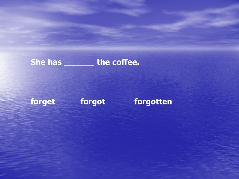 She has ______ the coffee. forgetforgotforgotten