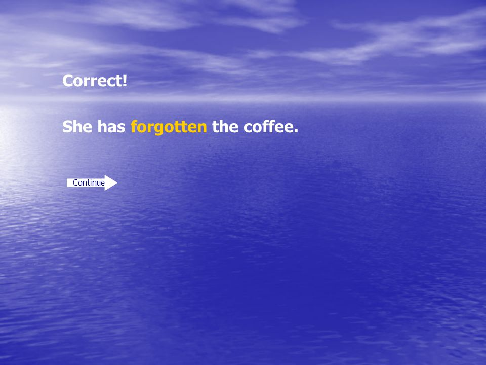 Correct! Continue She has forgotten the coffee.