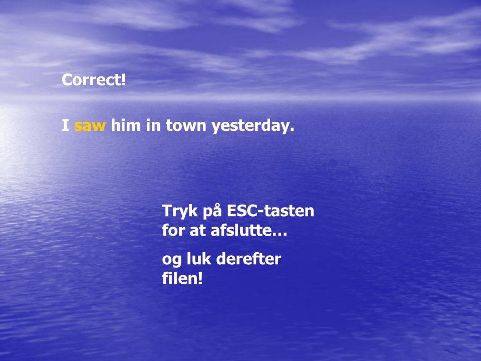 Correct! I saw him in town yesterday. Tryk på ESC-tasten for at afslutte… og luk derefter filen!
