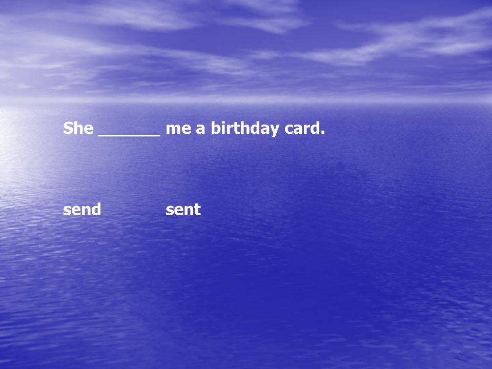She ______ me a birthday card. sendsent