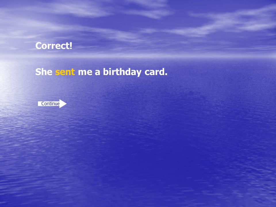 Correct! Continue She sent me a birthday card.