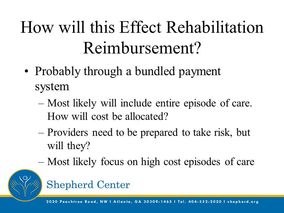 How will this Effect Rehabilitation Reimbursement? Probably through a bundled payment system –Most likely will include entire episode of care. How wil