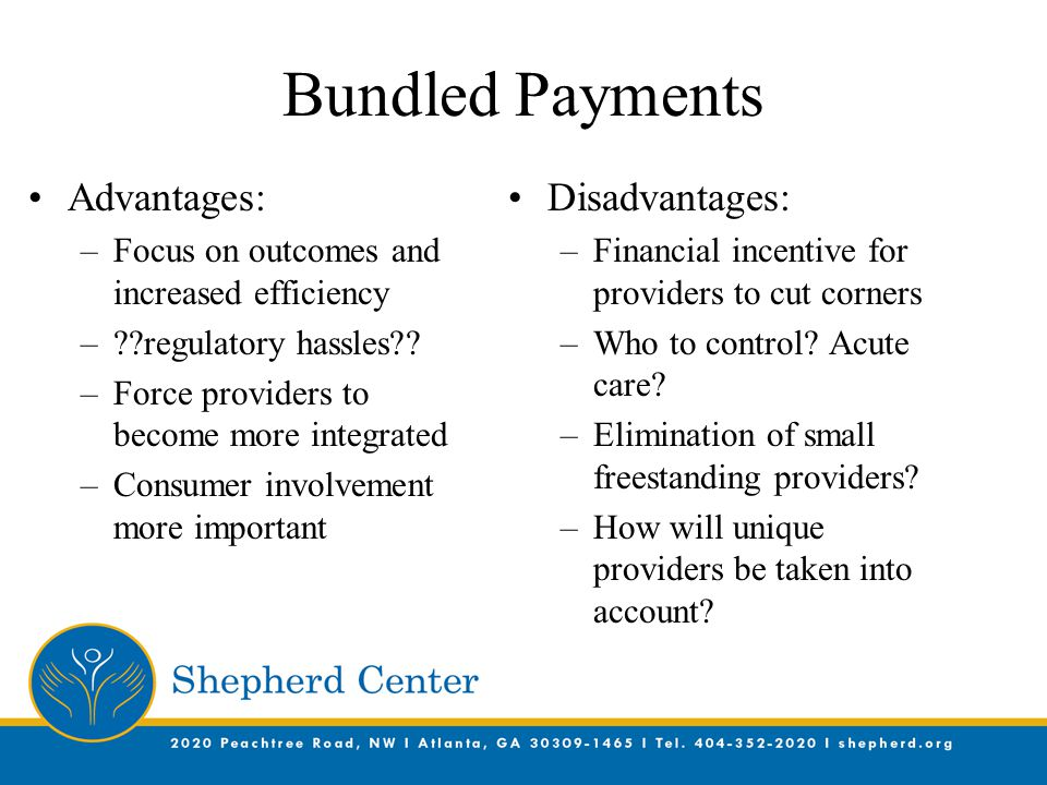 Bundled Payments Advantages: –Focus on outcomes and increased efficiency – regulatory hassles .