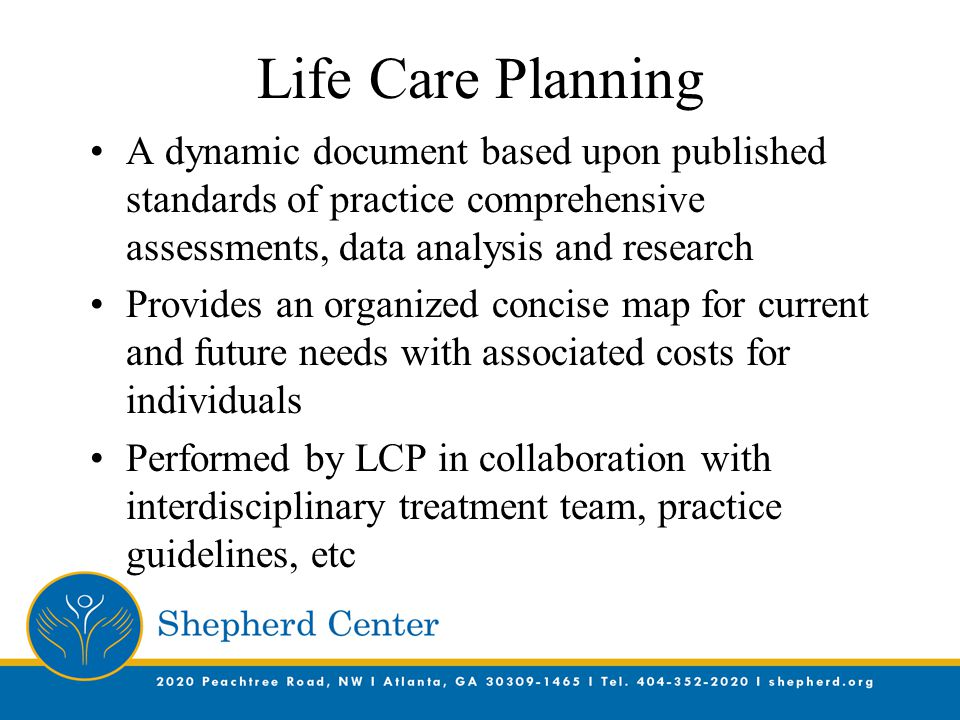 Life Care Planning A dynamic document based upon published standards of practice comprehensive assessments, data analysis and research Provides an organized concise map for current and future needs with associated costs for individuals Performed by LCP in collaboration with interdisciplinary treatment team, practice guidelines, etc