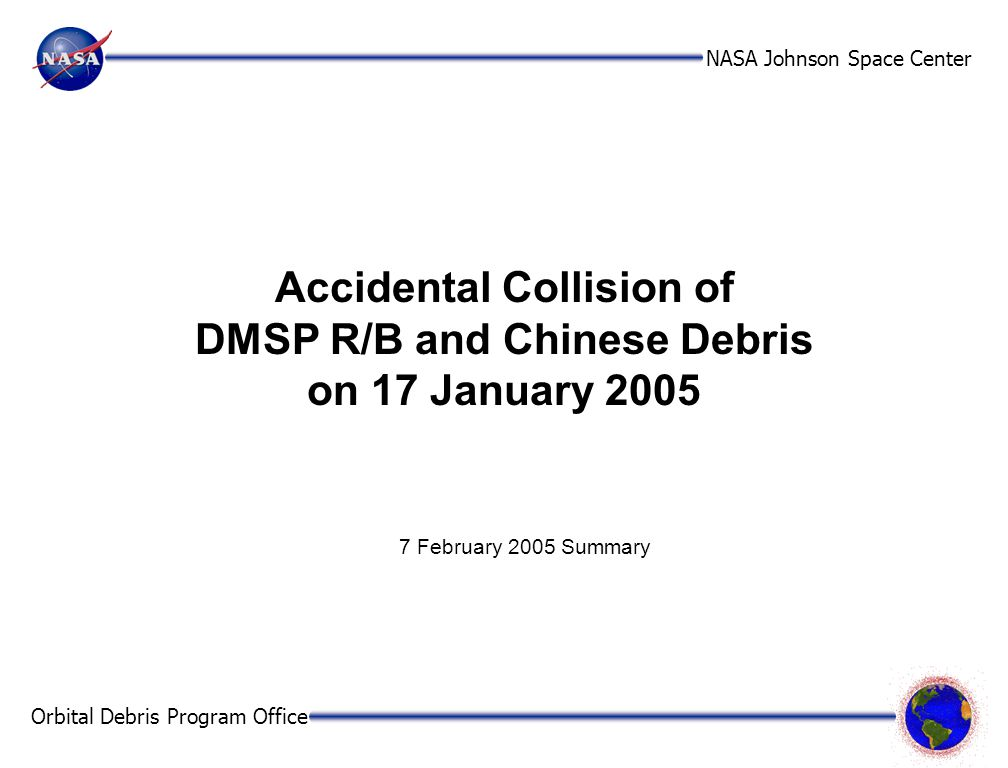 NASA Johnson Space Center Orbital Debris Program Office 2 Executive Summary The second known accidental collision between two Earth satellites from different missions occurred on 17 January 2005, involving a 1974 US rocket body and debris from a Chinese rocket body which exploded in March 2000.