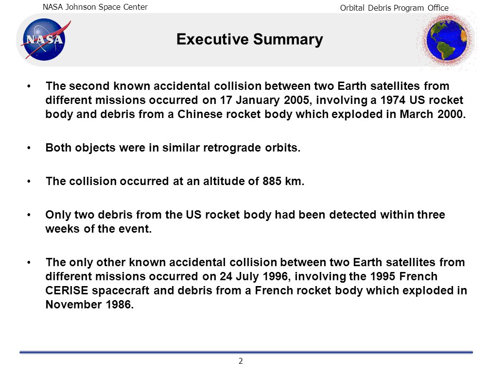 NASA Johnson Space Center Orbital Debris Program Office 3 Collision Summary Time and Location of Collision: 0214 GMT, 17 January 2005 80.6 S, 306.8 E Altitude of Collision:885 km Satellites Involved in Collision:US DMSP 5B F5 R/B (Thor-Burner 2A final stage) Sat.