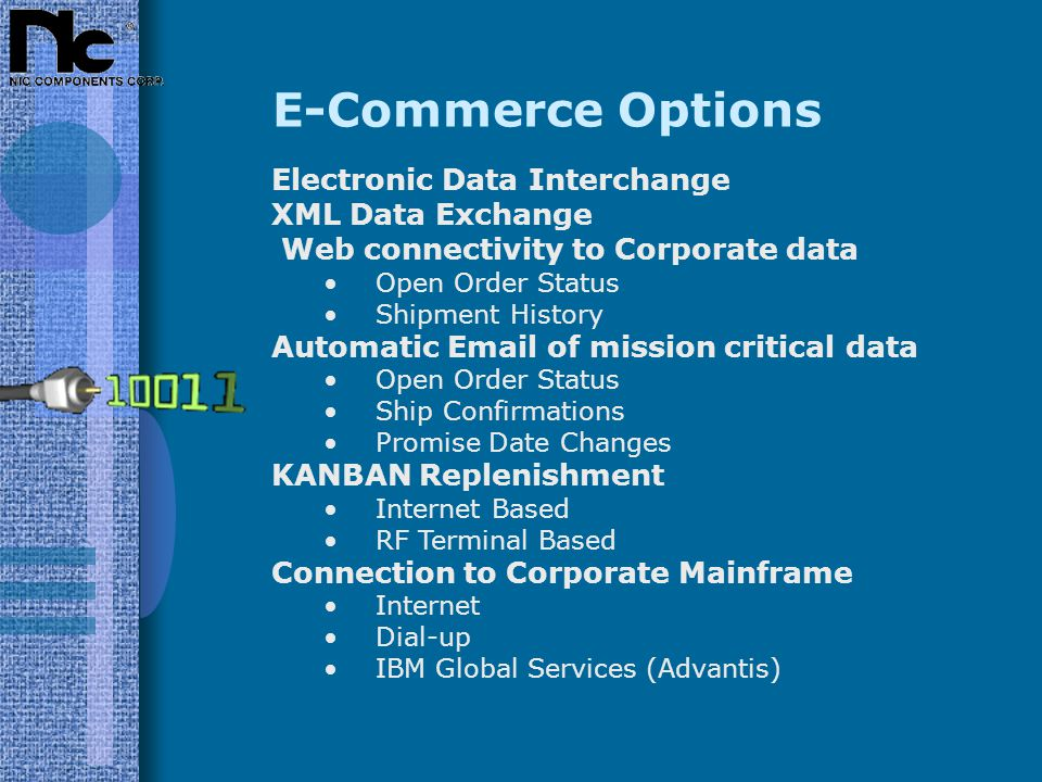 E-Commerce Options Electronic Data Interchange XML Data Exchange Web connectivity to Corporate data Open Order Status Shipment History Automatic Email of mission critical data Open Order Status Ship Confirmations Promise Date Changes KANBAN Replenishment Internet Based RF Terminal Based Connection to Corporate Mainframe Internet Dial-up IBM Global Services (Advantis)