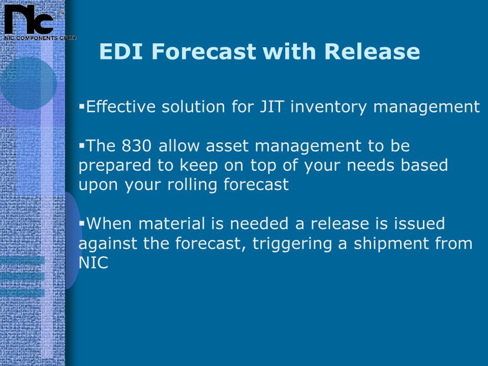 EDI Forecast with Release  Effective solution for JIT inventory management  The 830 allow asset management to be prepared to keep on top of your needs based upon your rolling forecast  When material is needed a release is issued against the forecast, triggering a shipment from NIC