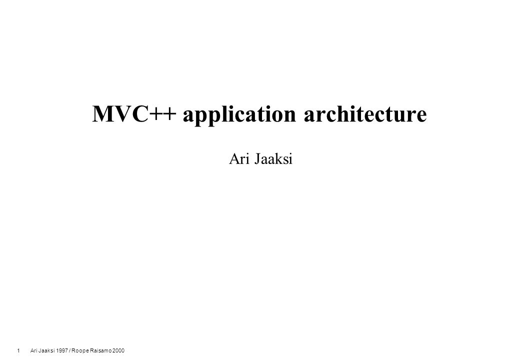 1 Ari Jaaksi 1997 / Roope Raisamo 2000 MVC++ application architecture Ari Jaaksi