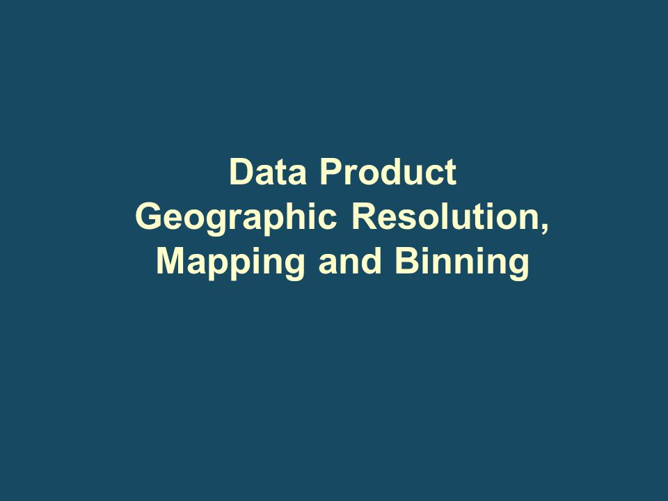 Data Product Geographic Resolution, Mapping and Binning