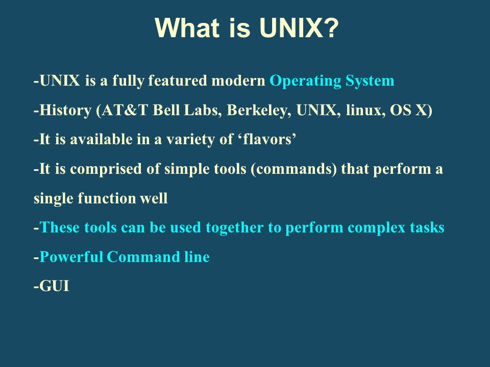 -UNIX is a fully featured modern Operating System -History (AT&T Bell Labs, Berkeley, UNIX, linux, OS X) -It is available in a variety of 'flavors' -I