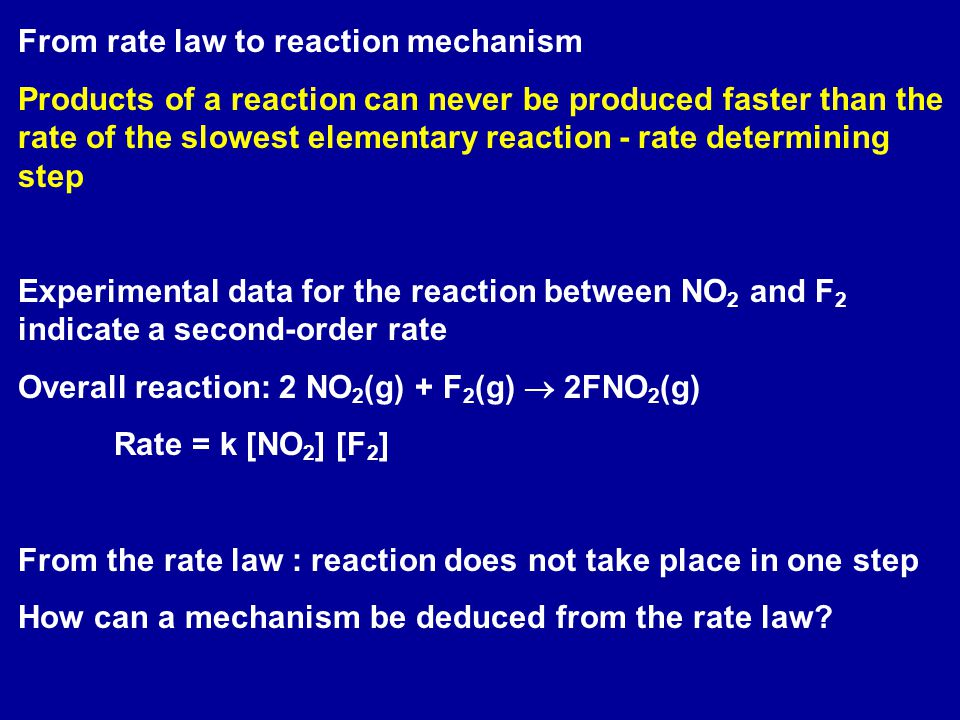 From rate law to reaction mechanism Products of a reaction can never be produced faster than the rate of the slowest elementary reaction - rate determining step Experimental data for the reaction between NO 2 and F 2 indicate a second-order rate Overall reaction: 2 NO 2 (g) + F 2 (g)  2FNO 2 (g) Rate = k [NO 2 ] [F 2 ] From the rate law : reaction does not take place in one step How can a mechanism be deduced from the rate law