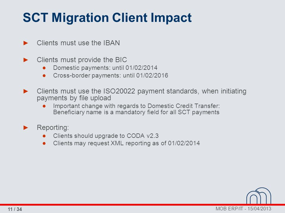 MOB ERP/IT - 15/04/2013 11 / 34 SCT Migration Client Impact ► Clients must use the IBAN ► Clients must provide the BIC ● Domestic payments: until 01/0