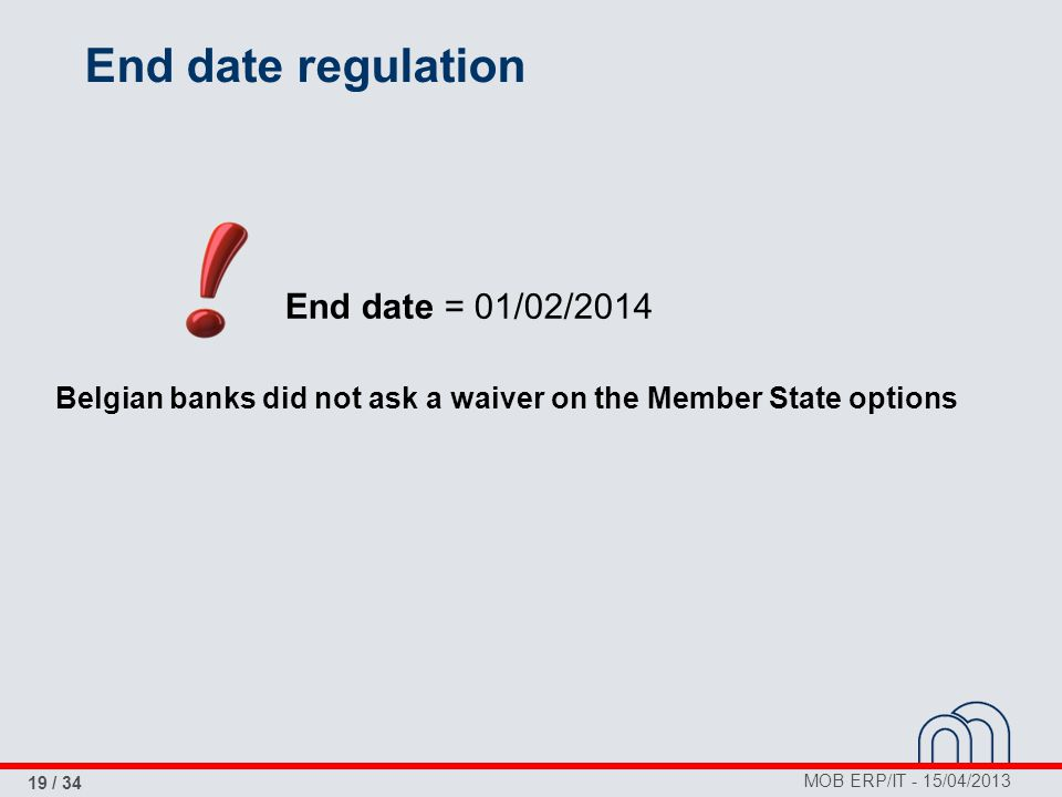 MOB ERP/IT - 15/04/2013 19 / 34 End date regulation End date = 01/02/2014 Belgian banks did not ask a waiver on the Member State options